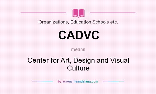 What does CADVC mean? It stands for Center for Art, Design and Visual Culture