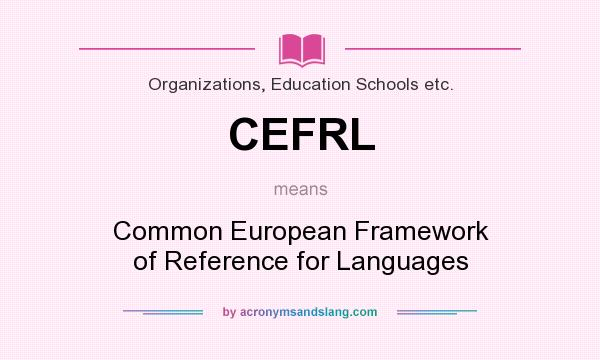 What does CEFRL mean? It stands for Common European Framework of Reference for Languages