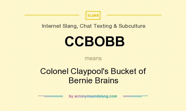 What does CCBOBB mean? It stands for Colonel Claypool`s Bucket of Bernie Brains