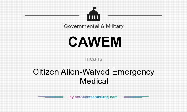 What does CAWEM mean? It stands for Citizen Alien-Waived Emergency Medical