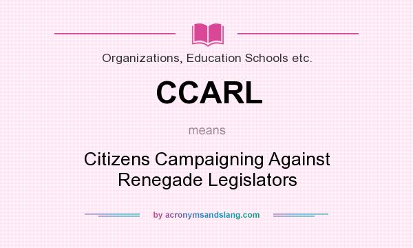 What does CCARL mean? It stands for Citizens Campaigning Against Renegade Legislators