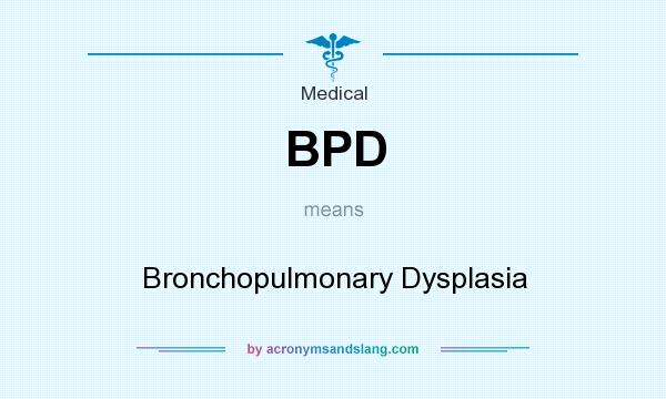 What does BPD mean? It stands for Bronchopulmonary Dysplasia