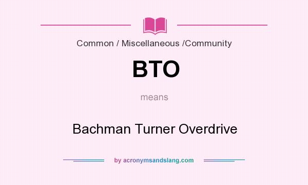 What does BTO mean? It stands for Bachman Turner Overdrive