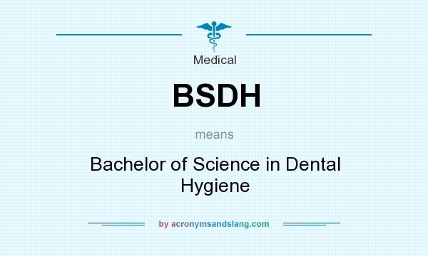 What does BSDH mean? It stands for Bachelor of Science in Dental Hygiene