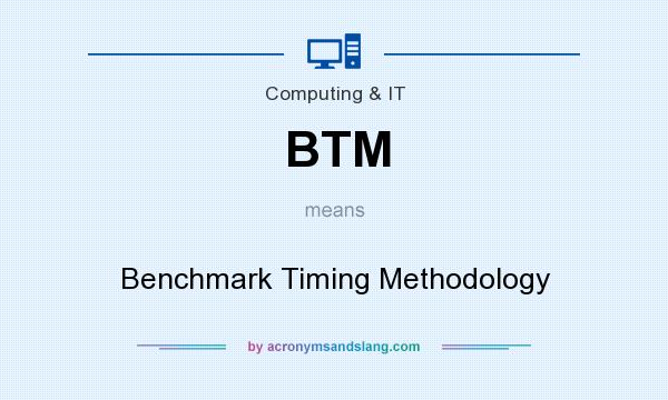 What does BTM mean? It stands for Benchmark Timing Methodology
