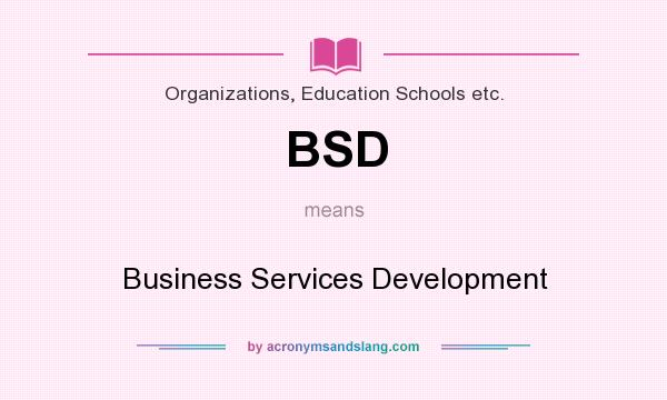 What does BSD mean? It stands for Business Services Development