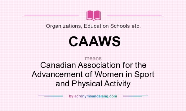 What does CAAWS mean? It stands for Canadian Association for the Advancement of Women in Sport and Physical Activity