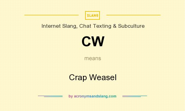 What does CW mean? It stands for Crap Weasel