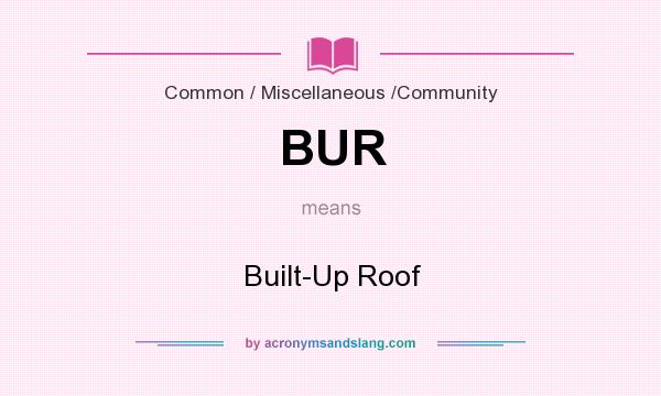 What does BUR mean? It stands for Built-Up Roof