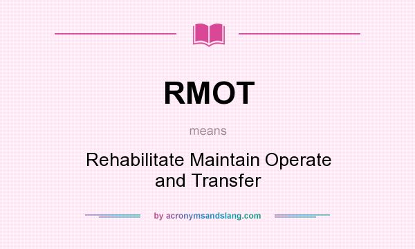 What does RMOT mean? It stands for Rehabilitate Maintain Operate and Transfer
