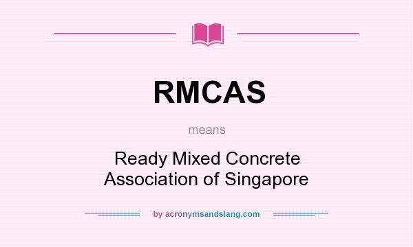 What does RMCAS mean? It stands for Ready Mixed Concrete Association of Singapore