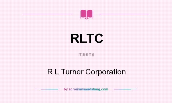 What does RLTC mean? It stands for R L Turner Corporation