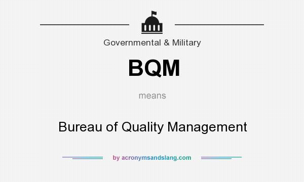 What does BQM mean? It stands for Bureau of Quality Management