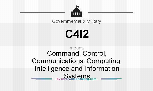What does C4I2 mean? It stands for Command, Control, Communications, Computing, Intelligence and Information Systems