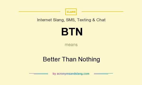 What does BTN mean? It stands for Better Than Nothing