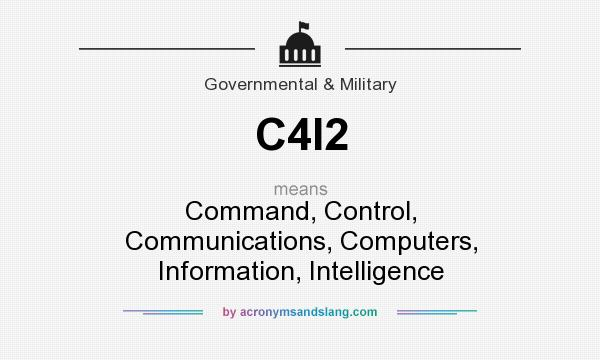 What does C4I2 mean? It stands for Command, Control, Communications, Computers, Information, Intelligence