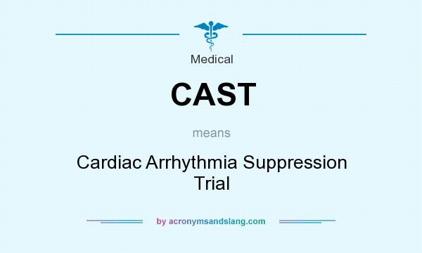 What does CAST mean? It stands for Cardiac Arrhythmia Suppression Trial