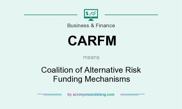 What does CARFM mean? It stands for Coalition of Alternative Risk Funding Mechanisms