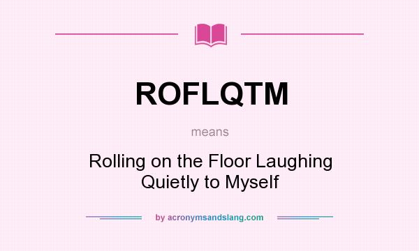 What does ROFLQTM mean? It stands for Rolling on the Floor Laughing Quietly to Myself