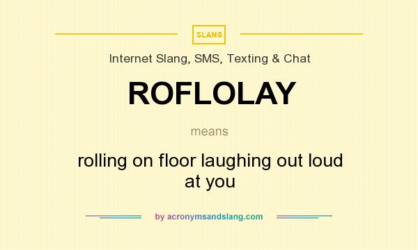 What does ROFLOLAY mean? It stands for rolling on floor laughing out loud at you