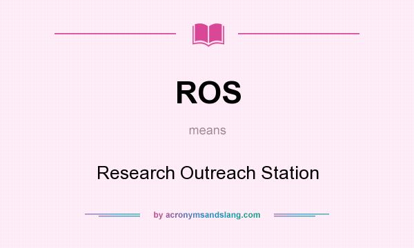 What does ROS mean? It stands for Research Outreach Station