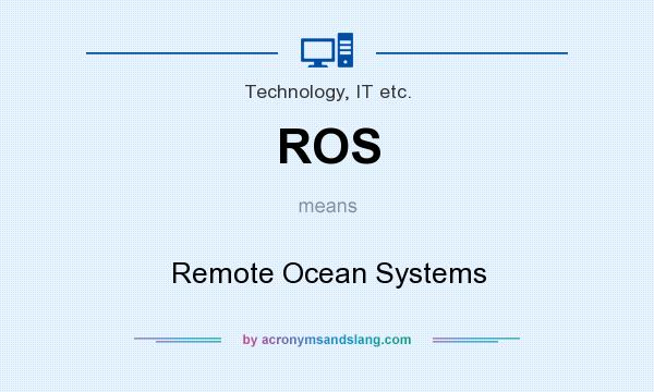 What does ROS mean? It stands for Remote Ocean Systems
