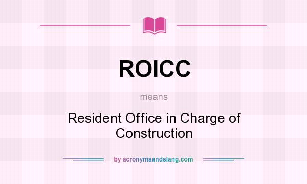 What does ROICC mean? It stands for Resident Office in Charge of Construction