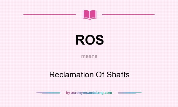 What does ROS mean? It stands for Reclamation Of Shafts