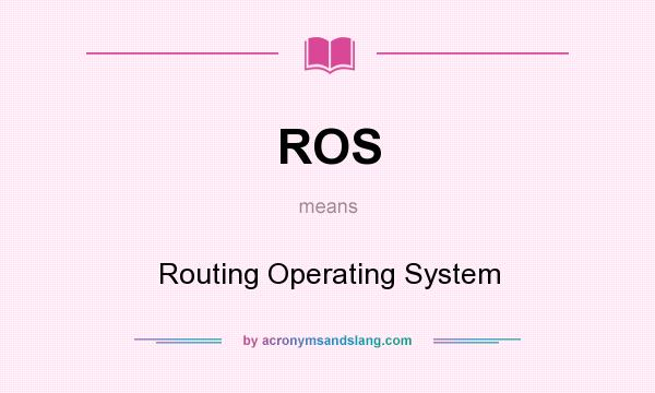What does ROS mean? It stands for Routing Operating System
