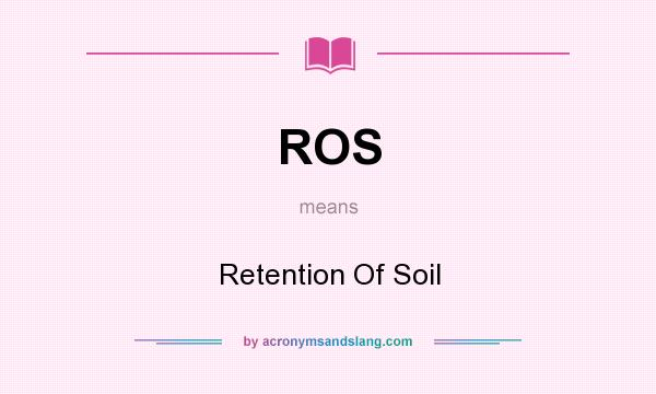 What does ROS mean? It stands for Retention Of Soil