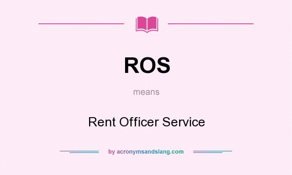 What does ROS mean? It stands for Rent Officer Service