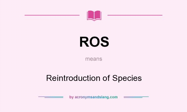 What does ROS mean? It stands for Reintroduction of Species