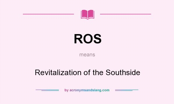 What does ROS mean? It stands for Revitalization of the Southside