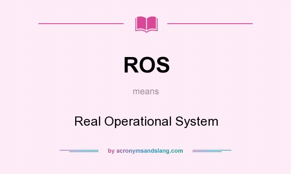 What does ROS mean? It stands for Real Operational System