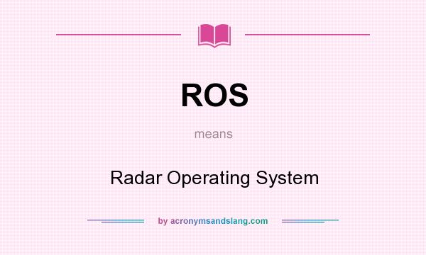 What does ROS mean? It stands for Radar Operating System