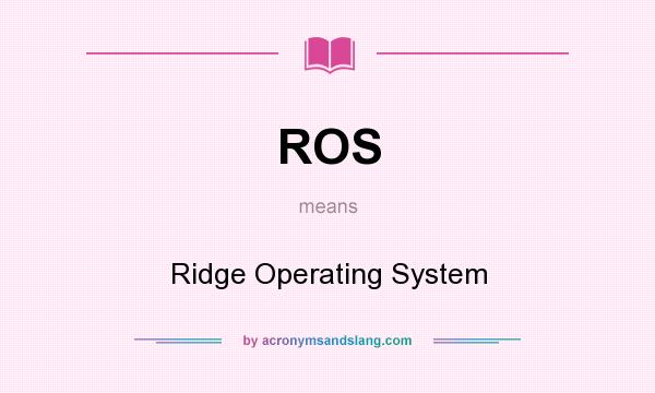 What does ROS mean? It stands for Ridge Operating System