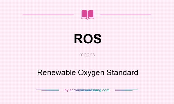 What does ROS mean? It stands for Renewable Oxygen Standard