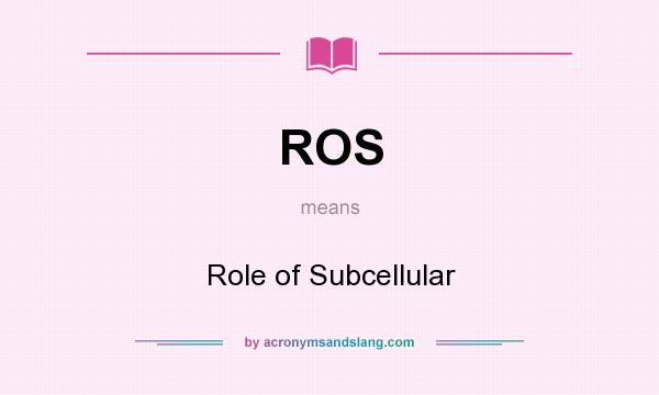 What does ROS mean? It stands for Role of Subcellular