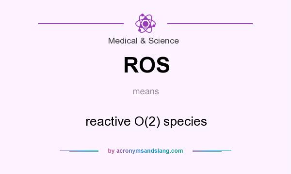 What does ROS mean? It stands for reactive O(2) species