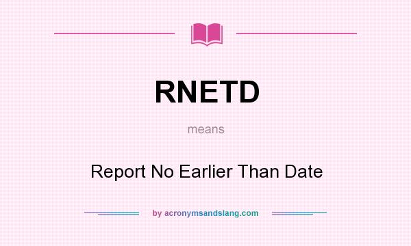 What does RNETD mean? It stands for Report No Earlier Than Date