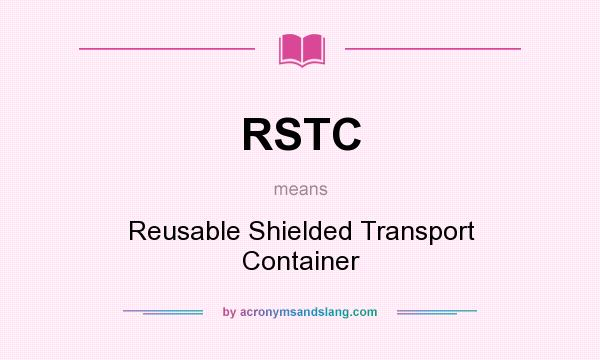 What does RSTC mean? It stands for Reusable Shielded Transport Container