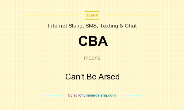 What does CBA mean? It stands for Can`t Be Arsed