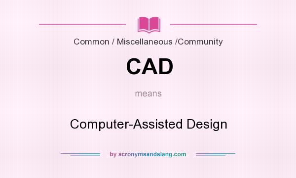 What does CAD mean? It stands for Computer-Assisted Design