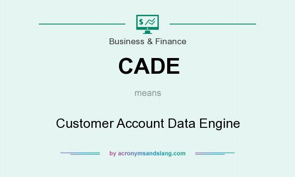 What does CADE mean? It stands for Customer Account Data Engine