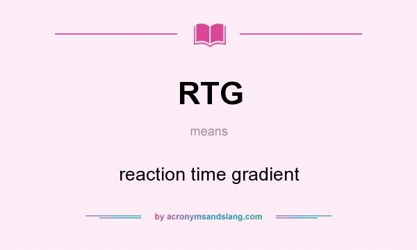What does RTG mean? It stands for reaction time gradient
