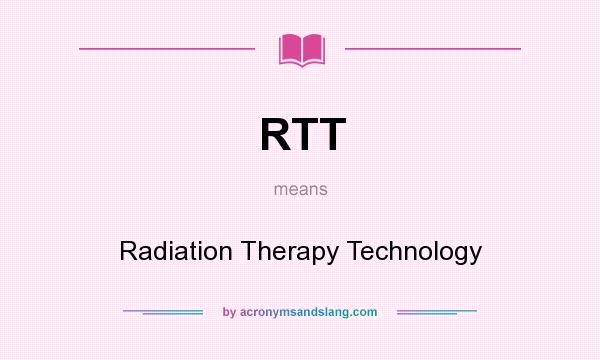 What does RTT mean? It stands for Radiation Therapy Technology