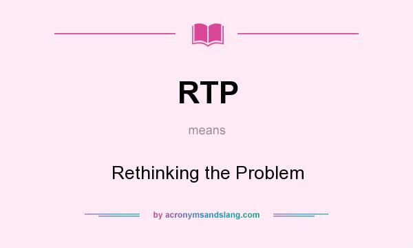 What does RTP mean? It stands for Rethinking the Problem