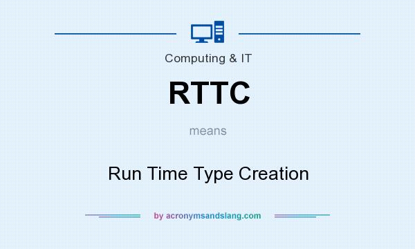What does RTTC mean? It stands for Run Time Type Creation