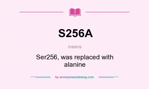 What does S256A mean? It stands for Ser256, was replaced with alanine