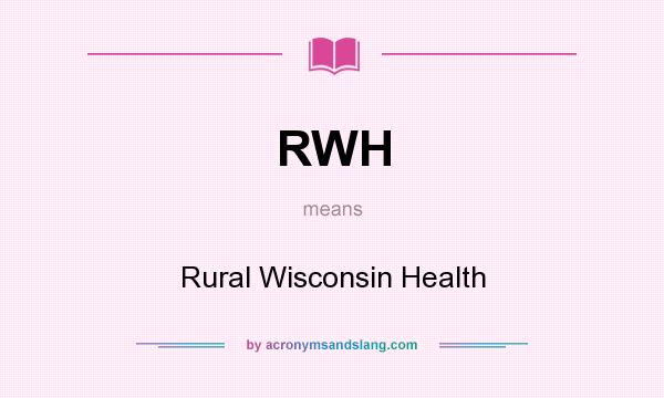 What does RWH mean? It stands for Rural Wisconsin Health